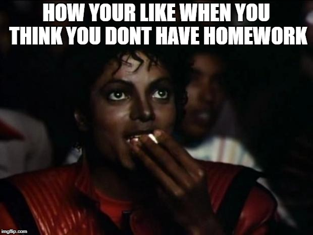 Michael Jackson Popcorn Meme | HOW YOUR LIKE WHEN YOU THINK YOU DONT HAVE HOMEWORK | image tagged in memes,michael jackson popcorn | made w/ Imgflip meme maker
