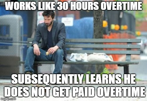 Sad Keanu | WORKS LIKE 30 HOURS OVERTIME SUBSEQUENTLY LEARNS HE DOES NOT GET PAID OVERTIME | image tagged in memes,sad keanu | made w/ Imgflip meme maker