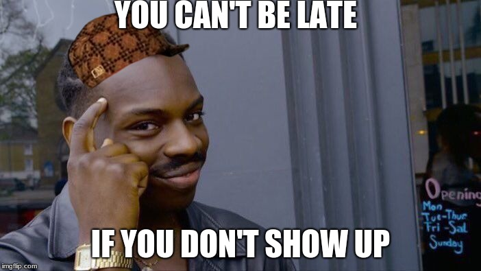 Roll Safe Think About It Meme | YOU CAN'T BE LATE IF YOU DON'T SHOW UP | image tagged in memes,roll safe think about it,scumbag | made w/ Imgflip meme maker