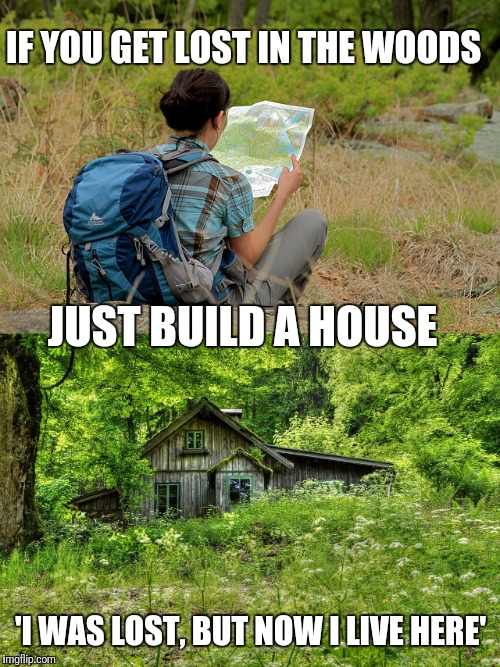 From 'where am i at?' to 'living fat' | IF YOU GET LOST IN THE WOODS 'I WAS LOST, BUT NOW I LIVE HERE' JUST BUILD A HOUSE | image tagged in memes,lost,woods,house,banana hammocks | made w/ Imgflip meme maker