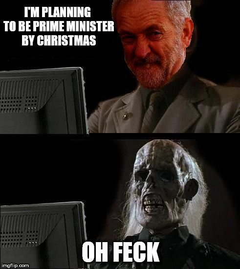 Corbyn - Prime Minister by Christmas | I'M PLANNING TO BE PRIME MINISTER BY CHRISTMAS OH FECK | image tagged in ill just wait here - corbyn,corbyn eww,party of hate,communist socialist,funny,mcdonnell abbott | made w/ Imgflip meme maker
