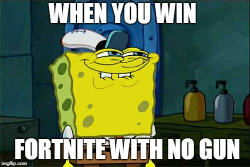 Dont You Squidward Meme | WHEN YOU WIN FORTNITE WITH NO GUN | image tagged in memes,dont you squidward | made w/ Imgflip meme maker