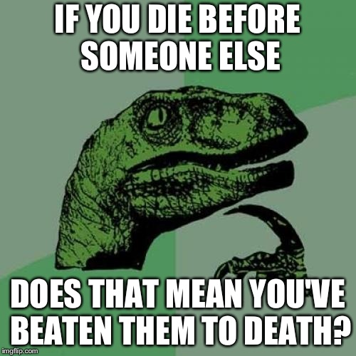 Philosoraptor | IF YOU DIE BEFORE SOMEONE ELSE DOES THAT MEAN YOU'VE BEATEN THEM TO DEATH? | image tagged in memes,philosoraptor | made w/ Imgflip meme maker
