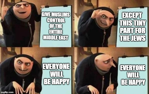 Gru's Plan | GIVE MUSLIMS CONTROL OF THE ENTIRE MIDDLE EAST EXCEPT THIS TINY PART FOR THE JEWS EVERYONE WILL BE HAPPY EVERYONE WILL BE HAPPY | image tagged in gru's plan | made w/ Imgflip meme maker