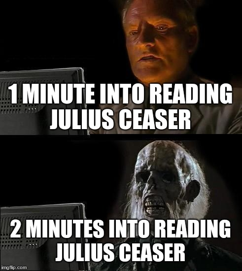 Ill Just Wait Here Meme | 1 MINUTE INTO READING JULIUS CEASER 2 MINUTES INTO READING JULIUS CEASER | image tagged in memes,ill just wait here | made w/ Imgflip meme maker