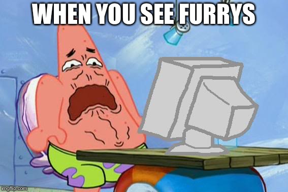 Patrick Star Internet Disgust |  WHEN YOU SEE FURRYS | image tagged in patrick star internet disgust | made w/ Imgflip meme maker