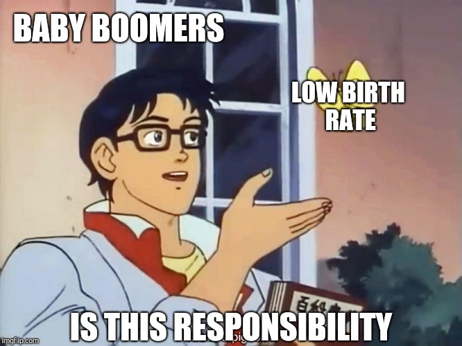 ANIME BUTTERFLY MEME | BABY BOOMERS IS THIS RESPONSIBILITY LOW BIRTH RATE | image tagged in anime butterfly meme,baby boomers,scumbag baby boomers,is this a pigeon | made w/ Imgflip meme maker