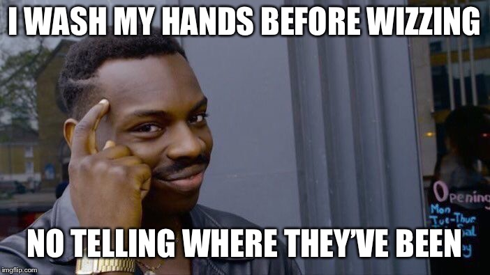 Roll Safe Think About It Meme | I WASH MY HANDS BEFORE WIZZING NO TELLING WHERE THEY'VE BEEN | image tagged in memes,roll safe think about it | made w/ Imgflip meme maker