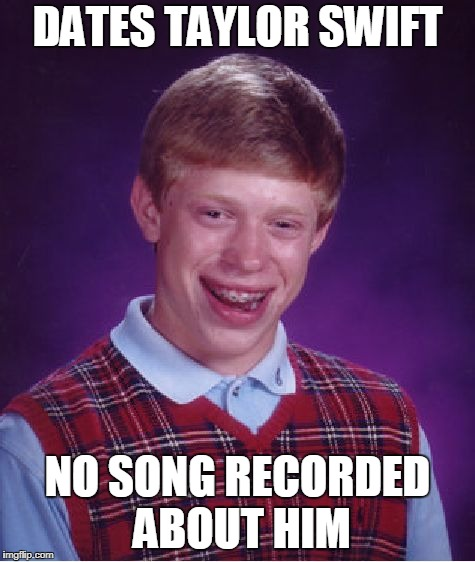 geezus - now that's bad... | DATES TAYLOR SWIFT NO SONG RECORDED ABOUT HIM | image tagged in memes,bad luck brian,taylor swift | made w/ Imgflip meme maker
