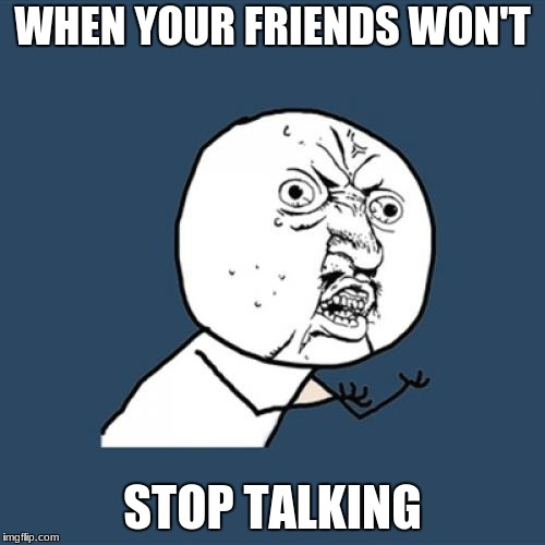 Y U No Meme | WHEN YOUR FRIENDS WON'T STOP TALKING | image tagged in memes,y u no | made w/ Imgflip meme maker