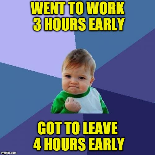 That's what happens when you work through lunch. | WENT TO WORK 3 HOURS EARLY GOT TO LEAVE 4 HOURS EARLY | image tagged in memes,success kid,work early,leave early | made w/ Imgflip meme maker