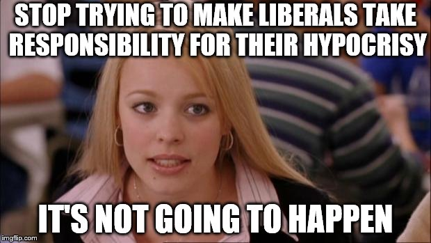 When you call out liberals for doing the same things that they complain others are doing | STOP TRYING TO MAKE LIBERALS TAKE RESPONSIBILITY FOR THEIR HYPOCRISY IT'S NOT GOING TO HAPPEN | image tagged in memes,its not going to happen,liberal hypocrisy | made w/ Imgflip meme maker