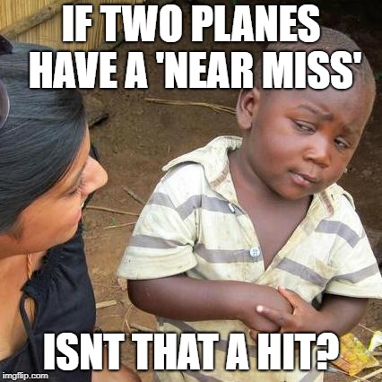 Third World Skeptical Kid Meme | IF TWO PLANES HAVE A 'NEAR MISS' ISNT THAT A HIT? | image tagged in memes,third world skeptical kid | made w/ Imgflip meme maker