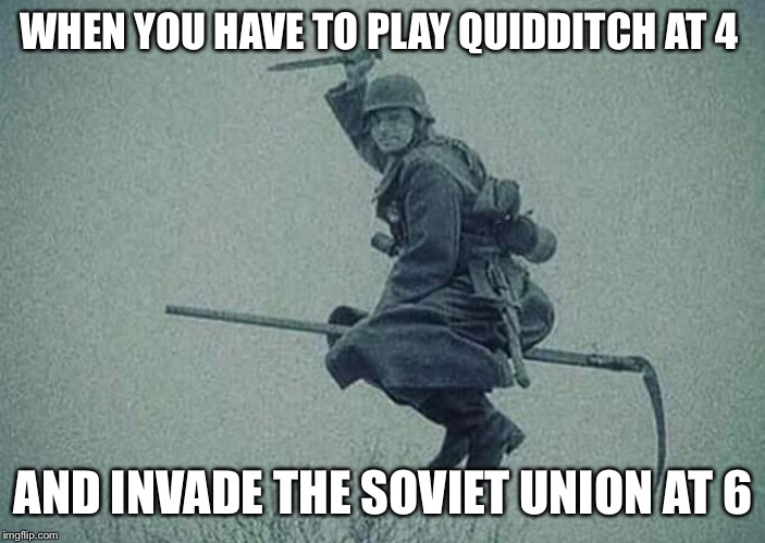WHEN YOU HAVE TO PLAY QUIDDITCH AT 4 AND INVADE THE SOVIET UNION AT 6 | image tagged in harry potter | made w/ Imgflip meme maker