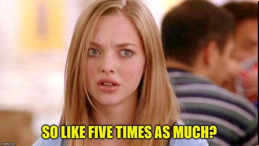 SO LIKE FIVE TIMES AS MUCH? | made w/ Imgflip meme maker