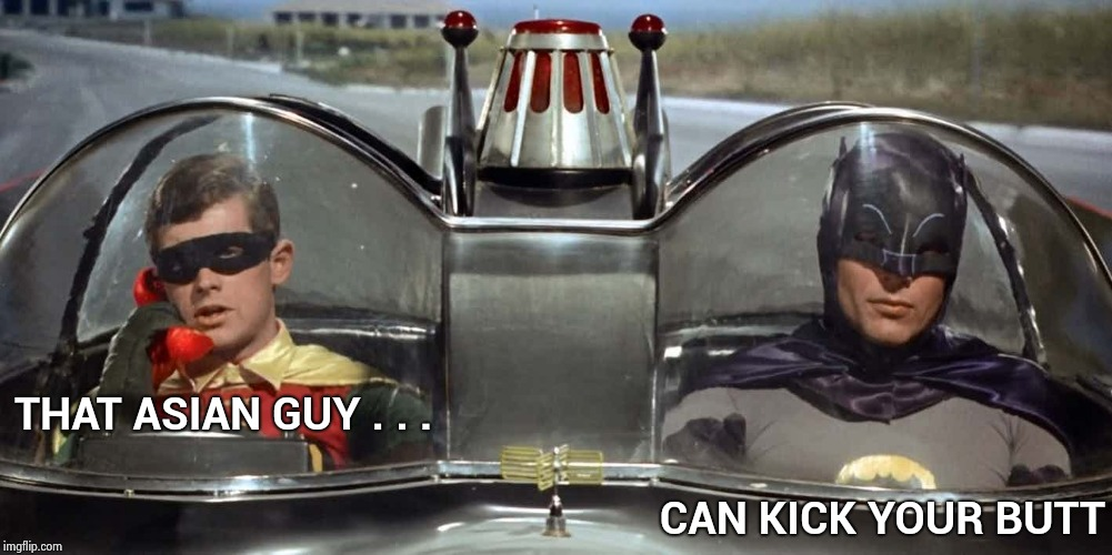 Batman and Robin | THAT ASIAN GUY . . . CAN KICK YOUR BUTT | image tagged in batman and robin | made w/ Imgflip meme maker