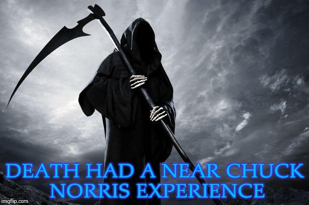 Grim Reaper | DEATH HAD A NEAR CHUCK NORRIS EXPERIENCE | image tagged in grim reaper | made w/ Imgflip meme maker