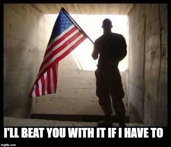 I'LL BEAT YOU WITH IT IF I HAVE TO | image tagged in american,american flag,us soldiers,beat down,fuck yeah | made w/ Imgflip meme maker