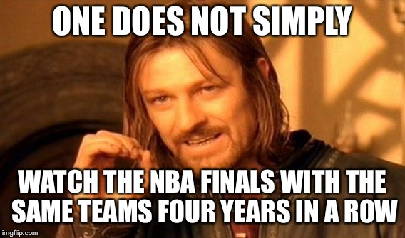 One Does Not Simply Meme | ONE DOES NOT SIMPLY WATCH THE NBA FINALS WITH THE SAME TEAMS FOUR YEARS IN A ROW | image tagged in memes,one does not simply | made w/ Imgflip meme maker