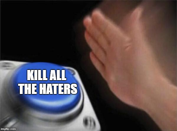 Blank Nut Button Meme | KILL ALL THE HATERS | image tagged in memes,blank nut button | made w/ Imgflip meme maker