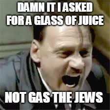 DAMN IT I ASKED FOR A GLASS OF JUICE NOT GAS THE JEWS | image tagged in dank,funny | made w/ Imgflip meme maker