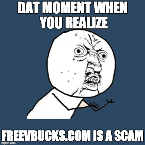 Y U No Meme | DAT MOMENT WHEN YOU REALIZE FREEVBUCKS.COM IS A SCAM | image tagged in memes,y u no | made w/ Imgflip meme maker