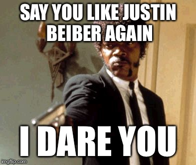 Say That Again I Dare You Meme | SAY YOU LIKE JUSTIN BEIBER AGAIN I DARE YOU | image tagged in memes,say that again i dare you | made w/ Imgflip meme maker