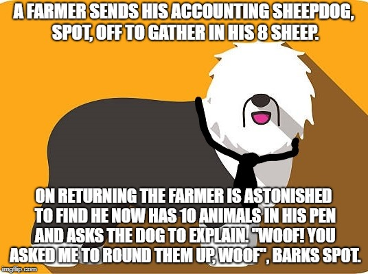 Round Up | A FARMER SENDS HIS ACCOUNTING SHEEPDOG, SPOT, OFF TO GATHER IN HIS 8 SHEEP. ON RETURNING THE FARMER IS ASTONISHED TO FIND HE NOW HAS 10 ANIM | image tagged in sheep | made w/ Imgflip meme maker