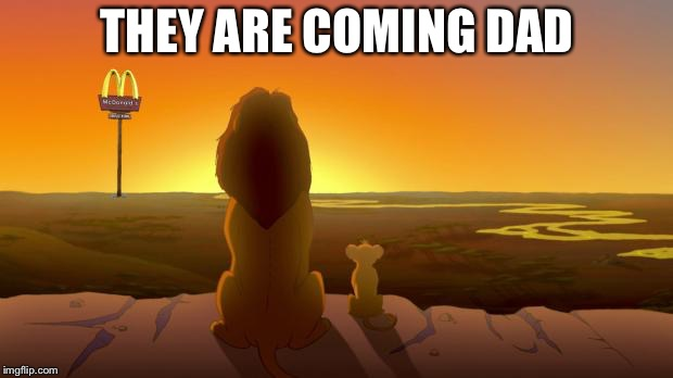 Lion King McDonalds | THEY ARE COMING DAD | image tagged in lion king mcdonalds | made w/ Imgflip meme maker