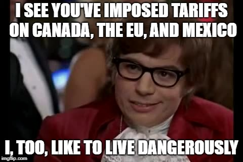 I Too Like To Live Dangerously Meme | I SEE YOU'VE IMPOSED TARIFFS ON CANADA, THE EU, AND MEXICO I, TOO, LIKE TO LIVE DANGEROUSLY | image tagged in memes,i too like to live dangerously | made w/ Imgflip meme maker