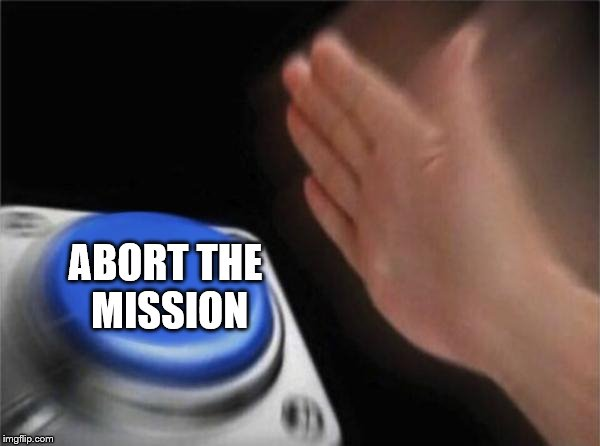 Blank Nut Button Meme | ABORT THE MISSION | image tagged in memes,blank nut button | made w/ Imgflip meme maker