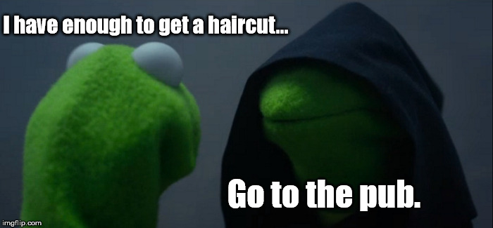 Decisions, decisions... | I have enough to get a haircut... Go to the pub. | image tagged in memes,evil kermit,no money,funny | made w/ Imgflip meme maker