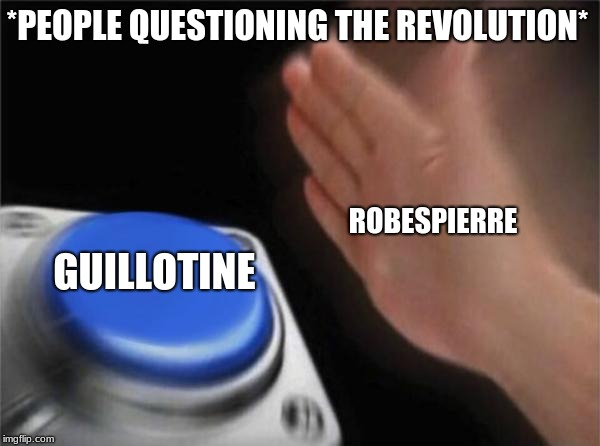 Blank Nut Button Meme | *PEOPLE QUESTIONING THE REVOLUTION* GUILLOTINE ROBESPIERRE | image tagged in memes,blank nut button | made w/ Imgflip meme maker