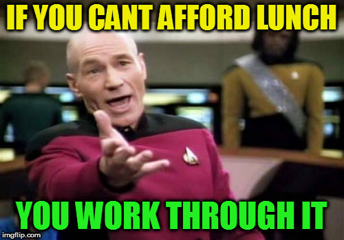 Picard Wtf Meme | IF YOU CANT AFFORD LUNCH YOU WORK THROUGH IT | image tagged in memes,picard wtf | made w/ Imgflip meme maker