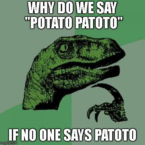 "just think about it | WHY DO WE SAY ""POTATO PATOTO"" IF NO ONE SAYS PATOTO 