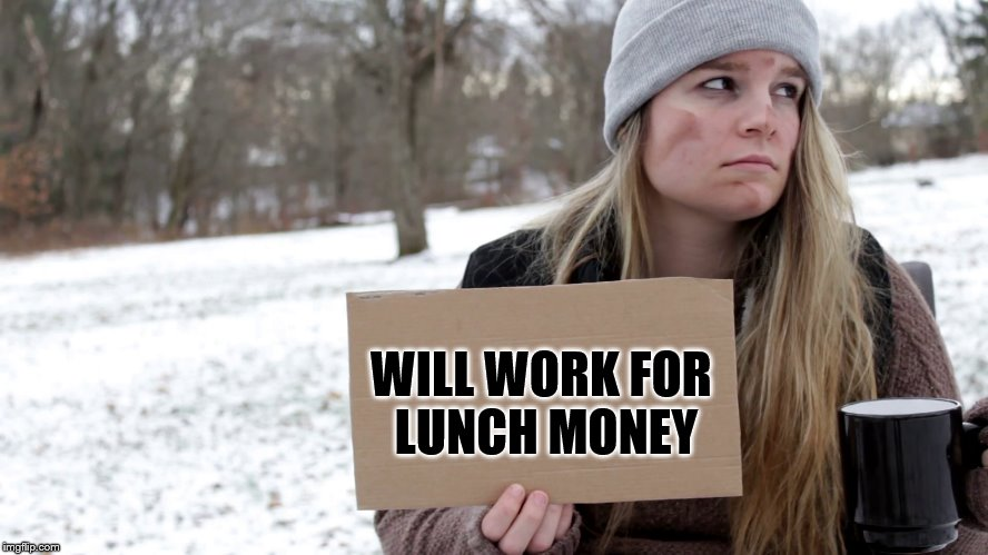 WILL WORK FOR LUNCH MONEY | made w/ Imgflip meme maker