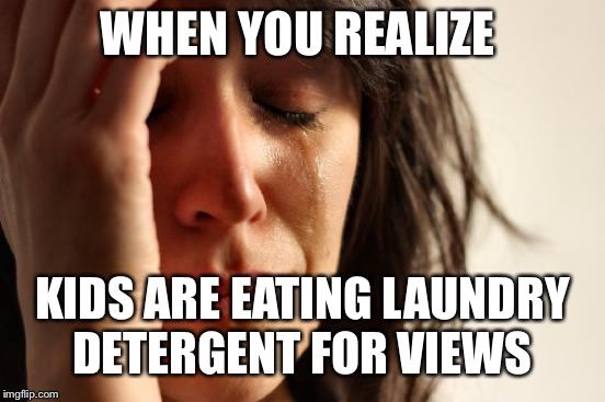 First World Problems Meme | WHEN YOU REALIZE KIDS ARE EATING LAUNDRY DETERGENT FOR VIEWS | image tagged in memes,first world problems | made w/ Imgflip meme maker
