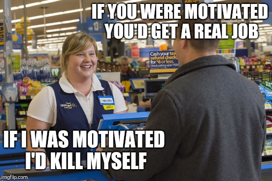 IF YOU WERE MOTIVATED YOU'D GET A REAL JOB IF I WAS MOTIVATED I'D KILL MYSELF | made w/ Imgflip meme maker