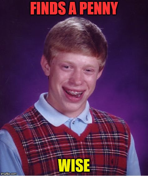 Lucky Penny! ........ Wise | FINDS A PENNY WISE | image tagged in memes,bad luck brian | made w/ Imgflip meme maker