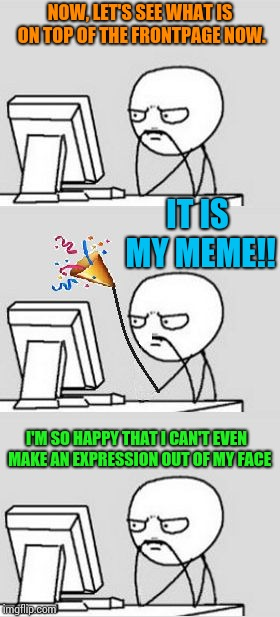 Thank you all for helping me reach to the top of frontpage for the first time. I'M SO HAPPY!! | NOW, LET'S SEE WHAT IS ON TOP OF THE FRONTPAGE NOW. IT IS MY MEME!! I'M SO HAPPY THAT I CAN'T EVEN  MAKE AN EXPRESSION OUT OF MY FACE | image tagged in happy,front page,thank you | made w/ Imgflip meme maker