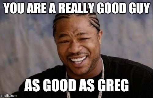 Yo Dawg Heard You Meme | YOU ARE A REALLY GOOD GUY AS GOOD AS GREG | image tagged in memes,yo dawg heard you | made w/ Imgflip meme maker