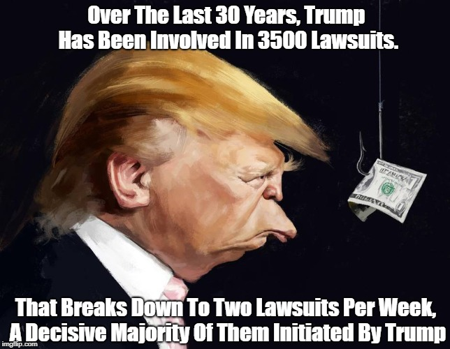 Over The Last 30 Years, Trump Has Been Involved In 3500 Lawsuits. That Breaks Down To Two Lawsuits Per Week, A Decisive Majority Of Them Ini | made w/ Imgflip meme maker
