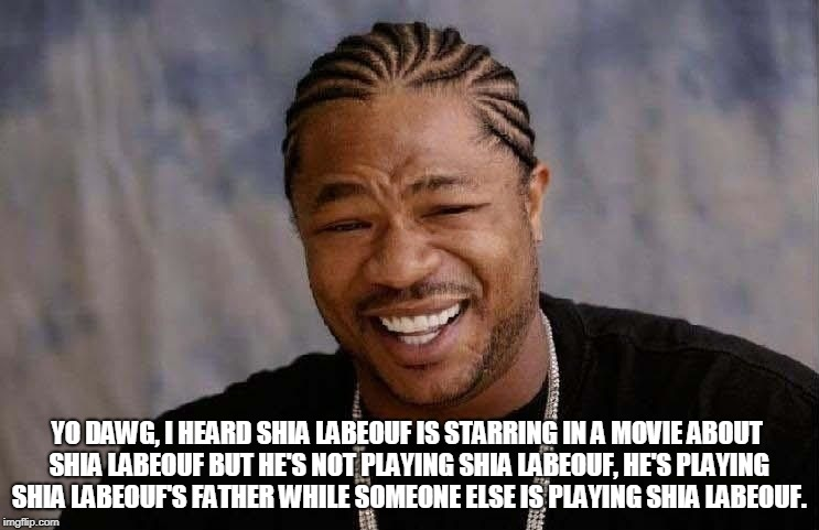 Shia Starring in a Movie about Shia | YO DAWG, I HEARD SHIA LABEOUF IS STARRING IN A MOVIE ABOUT SHIA LABEOUF BUT HE'S NOT PLAYING SHIA LABEOUF, HE'S PLAYING SHIA LABEOUF'S FATHE | image tagged in shia labeouf,xzibit,yo dawg heard you,funny memes,movies | made w/ Imgflip meme maker