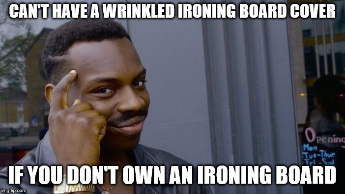 Roll Safe Think About It Meme | CAN'T HAVE A WRINKLED IRONING BOARD COVER IF YOU DON'T OWN AN IRONING BOARD | image tagged in memes,roll safe think about it | made w/ Imgflip meme maker
