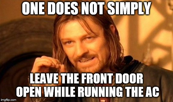 One Does Not Simply Meme | ONE DOES NOT SIMPLY LEAVE THE FRONT DOOR OPEN WHILE RUNNING THE AC | image tagged in memes,one does not simply | made w/ Imgflip meme maker