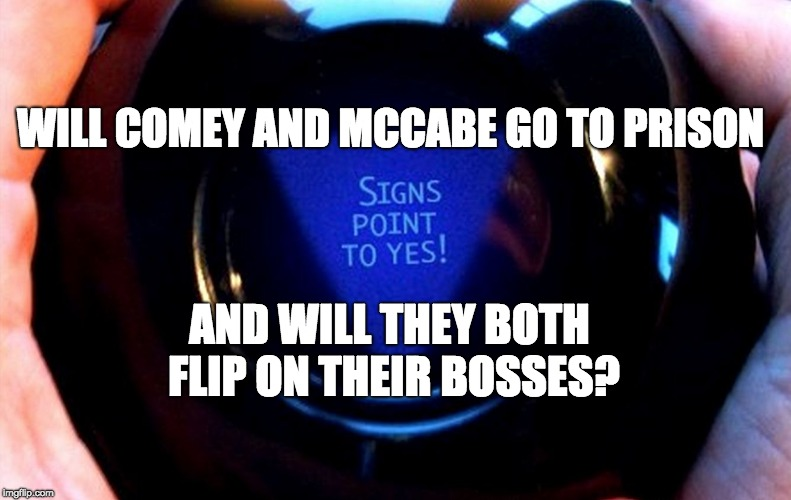 WILL COMEY AND MCCABE GO TO PRISON AND WILL THEY BOTH FLIP ON THEIR BOSSES? | image tagged in magic 8 ball | made w/ Imgflip meme maker