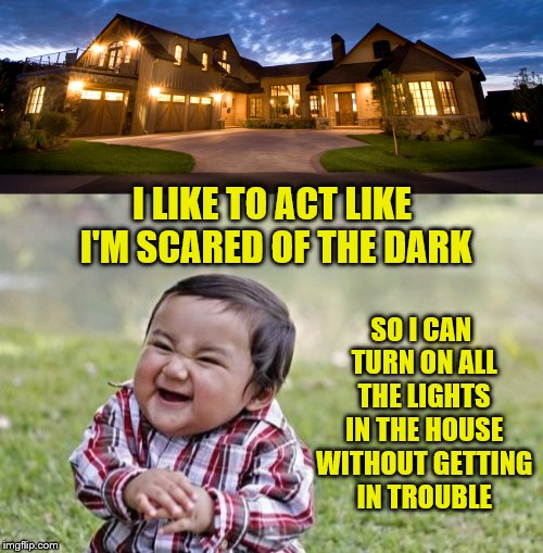 I LIKE TO ACT LIKE I'M SCARED OF THE DARK SO I CAN TURN ON ALL THE LIGHTS IN THE HOUSE WITHOUT GETTING IN TROUBLE | made w/ Imgflip meme maker