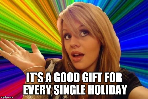 IT'S A GOOD GIFT FOR EVERY SINGLE HOLIDAY | made w/ Imgflip meme maker