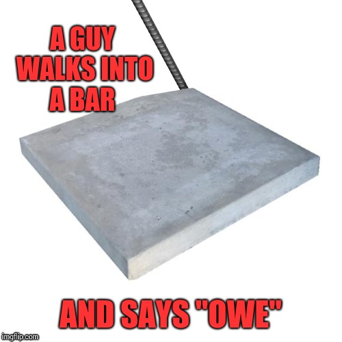 "Bad Pun Concrete Slab Week | A GUY WALKS INTO A BAR AND SAYS ""OWE"" 