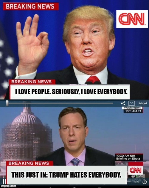 And Liberals Wonder Why We Don't Get Them.... | I LOVE PEOPLE. SERIOUSLY, I LOVE EVERYBODY. THIS JUST IN: TRUMP HATES EVERYBODY. | image tagged in cnn spins trump news | made w/ Imgflip meme maker
